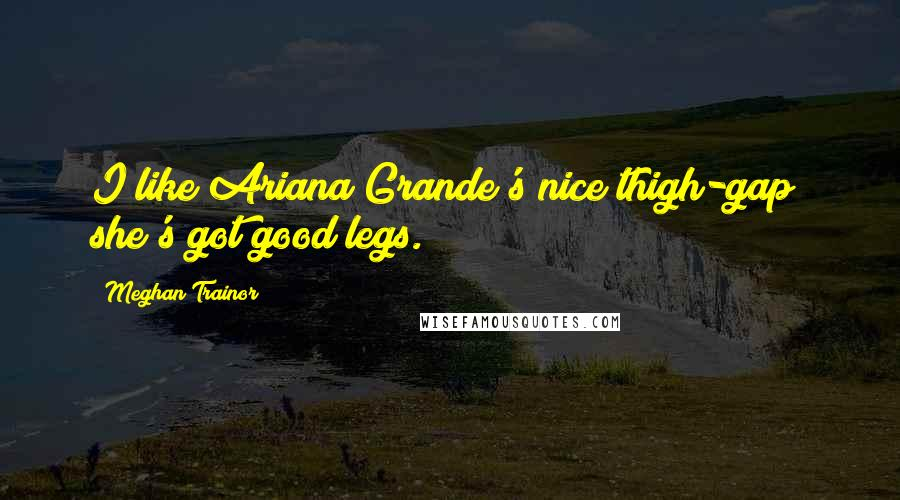 Meghan Trainor quotes: I like Ariana Grande's nice thigh-gap; she's got good legs.