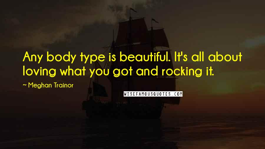 Meghan Trainor quotes: Any body type is beautiful. It's all about loving what you got and rocking it.