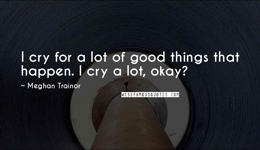 Meghan Trainor quotes: I cry for a lot of good things that happen. I cry a lot, okay?