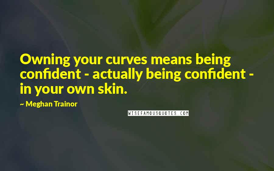 Meghan Trainor quotes: Owning your curves means being confident - actually being confident - in your own skin.