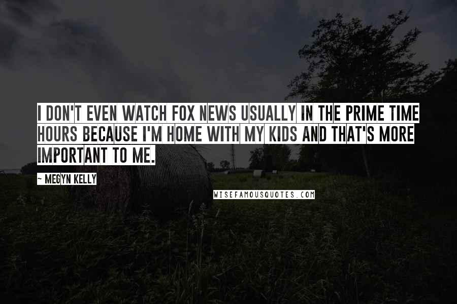 Megyn Kelly quotes: I don't even watch Fox News usually in the prime time hours because I'm home with my kids and that's more important to me.