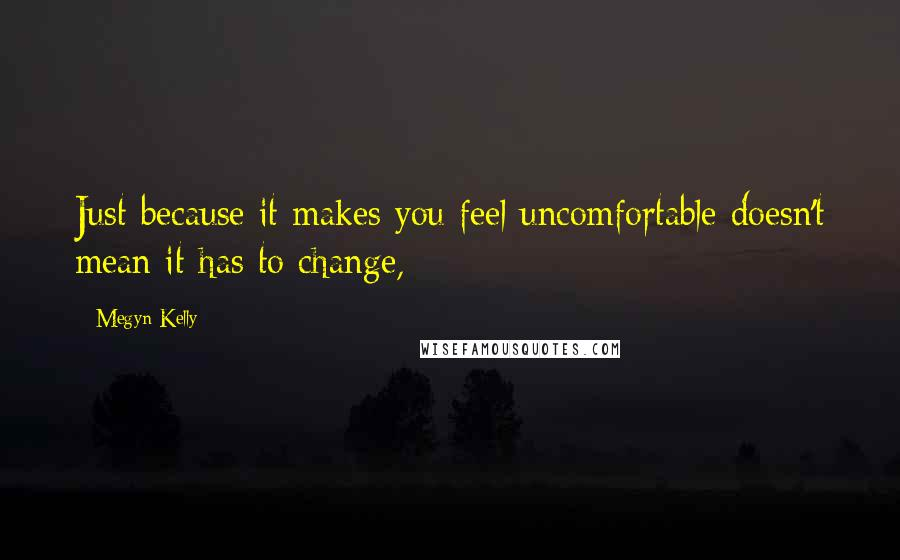 Megyn Kelly quotes: Just because it makes you feel uncomfortable doesn't mean it has to change,