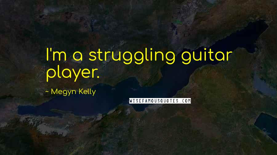 Megyn Kelly quotes: I'm a struggling guitar player.