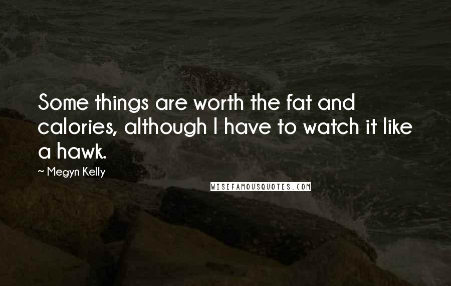 Megyn Kelly quotes: Some things are worth the fat and calories, although I have to watch it like a hawk.