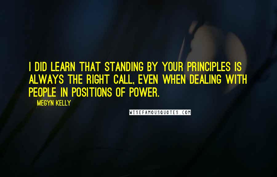 Megyn Kelly quotes: I did learn that standing by your principles is always the right call, even when dealing with people in positions of power.