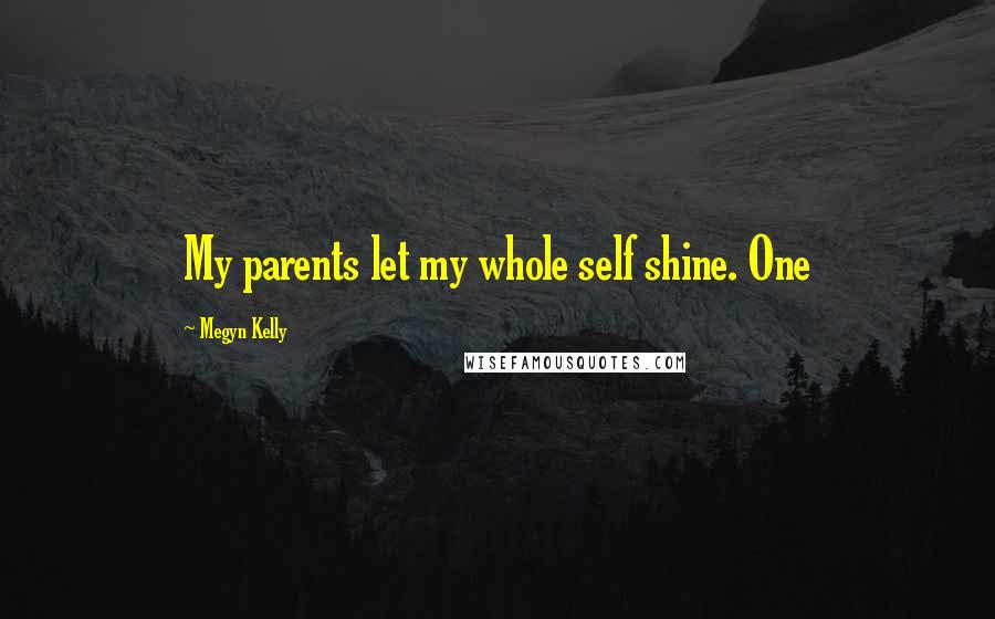 Megyn Kelly quotes: My parents let my whole self shine. One
