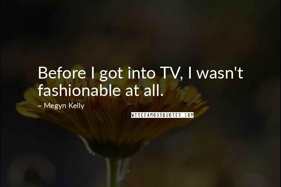 Megyn Kelly quotes: Before I got into TV, I wasn't fashionable at all.