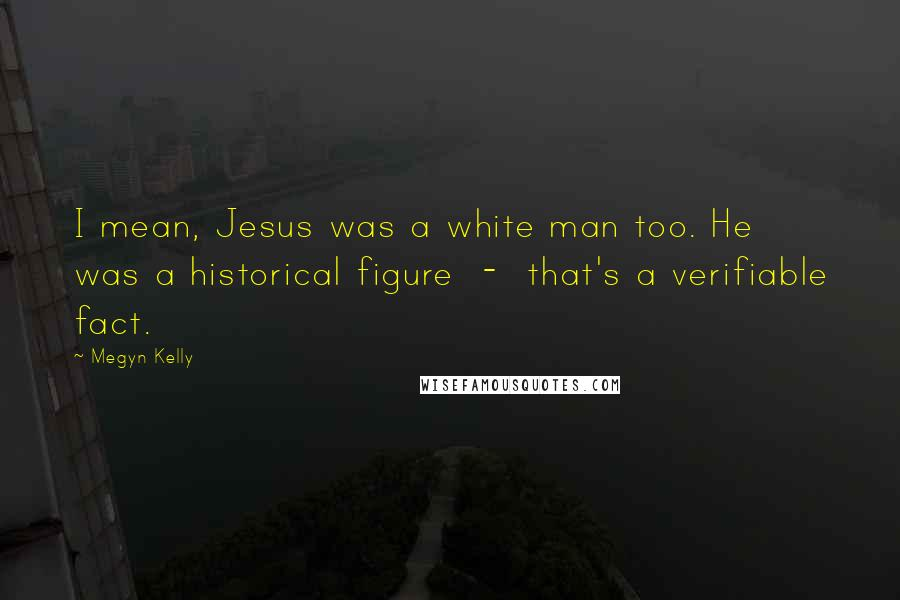 Megyn Kelly quotes: I mean, Jesus was a white man too. He was a historical figure - that's a verifiable fact.