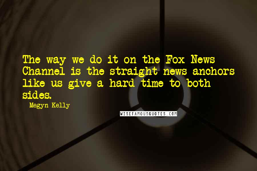 Megyn Kelly quotes: The way we do it on the Fox News Channel is the straight news anchors like us give a hard time to both sides.