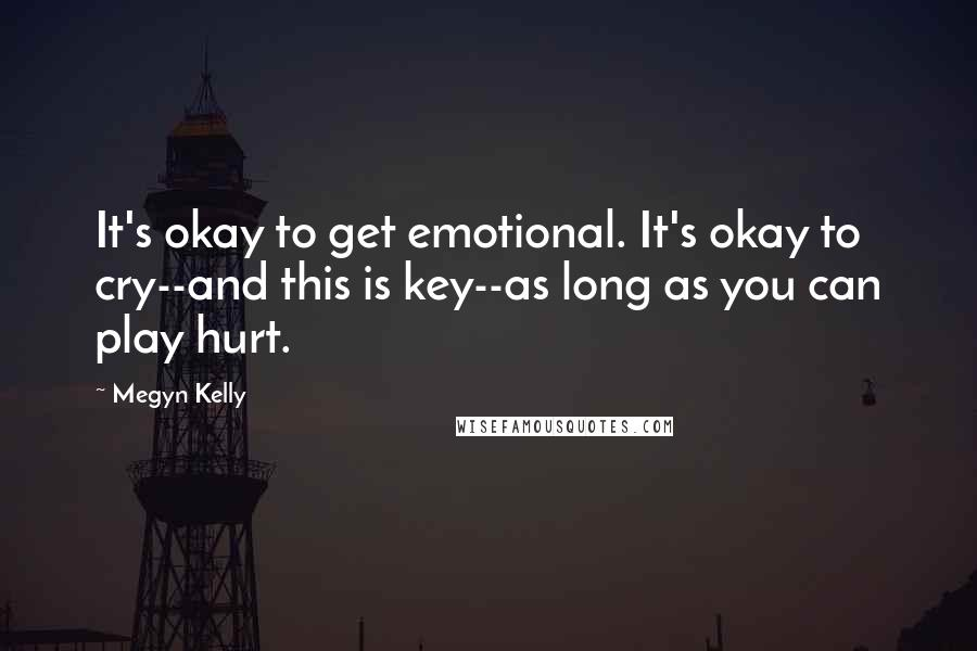 Megyn Kelly quotes: It's okay to get emotional. It's okay to cry--and this is key--as long as you can play hurt.