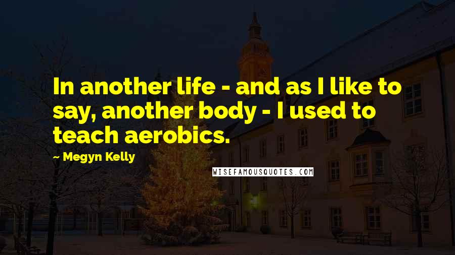 Megyn Kelly quotes: In another life - and as I like to say, another body - I used to teach aerobics.