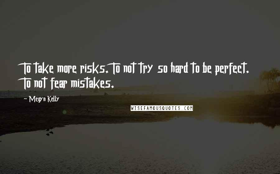 Megyn Kelly quotes: To take more risks. To not try so hard to be perfect. To not fear mistakes.