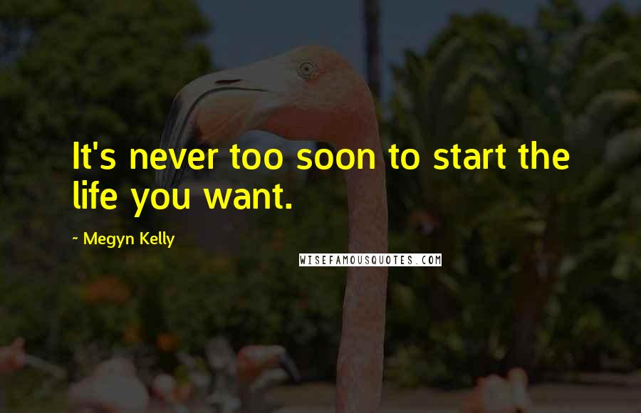 Megyn Kelly quotes: It's never too soon to start the life you want.