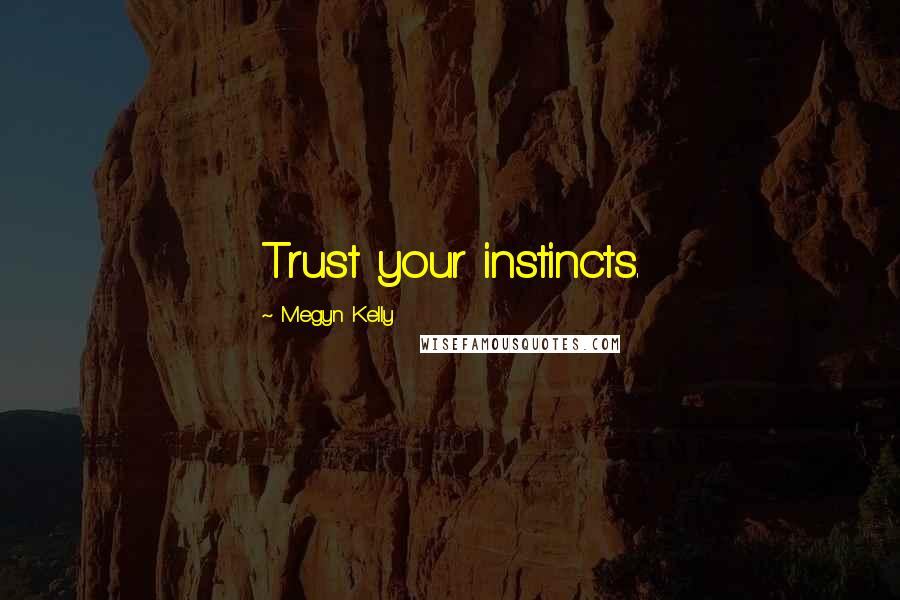 Megyn Kelly quotes: Trust your instincts.