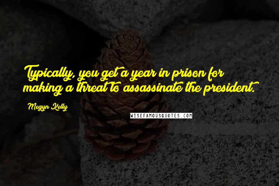 Megyn Kelly quotes: Typically, you get a year in prison for making a threat to assassinate the president.