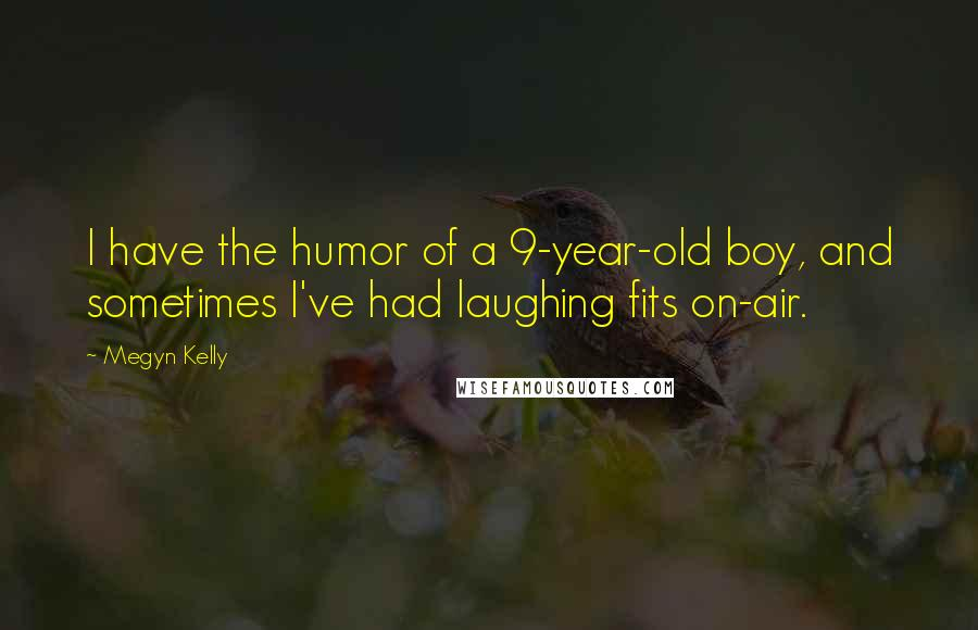 Megyn Kelly quotes: I have the humor of a 9-year-old boy, and sometimes I've had laughing fits on-air.