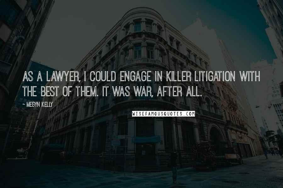 Megyn Kelly quotes: As a lawyer, I could engage in killer litigation with the best of them. It was war, after all.