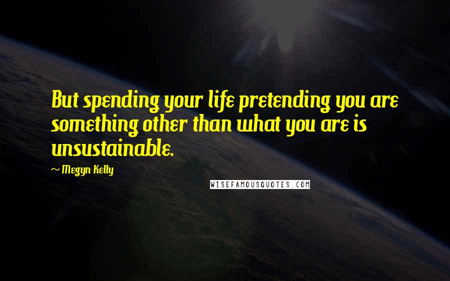 Megyn Kelly quotes: But spending your life pretending you are something other than what you are is unsustainable.