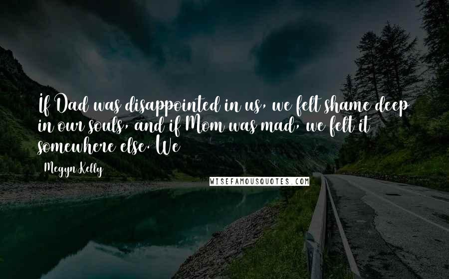 Megyn Kelly quotes: If Dad was disappointed in us, we felt shame deep in our souls, and if Mom was mad, we felt it somewhere else. We