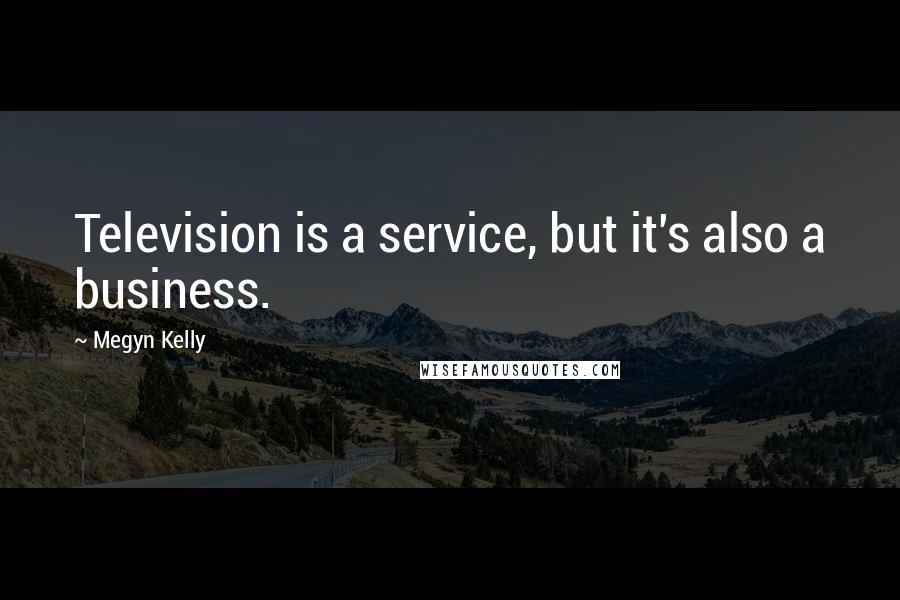 Megyn Kelly quotes: Television is a service, but it's also a business.