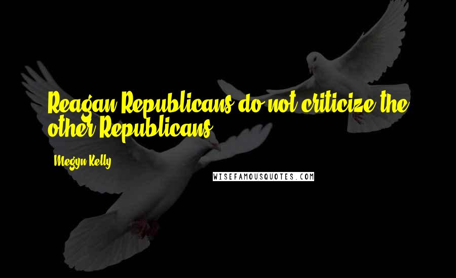 Megyn Kelly quotes: Reagan Republicans do not criticize the other Republicans