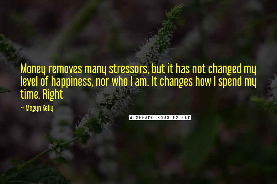 Megyn Kelly quotes: Money removes many stressors, but it has not changed my level of happiness, nor who I am. It changes how I spend my time. Right