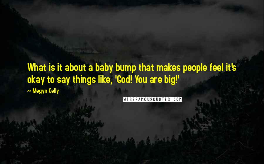 Megyn Kelly quotes: What is it about a baby bump that makes people feel it's okay to say things like, 'God! You are big!'