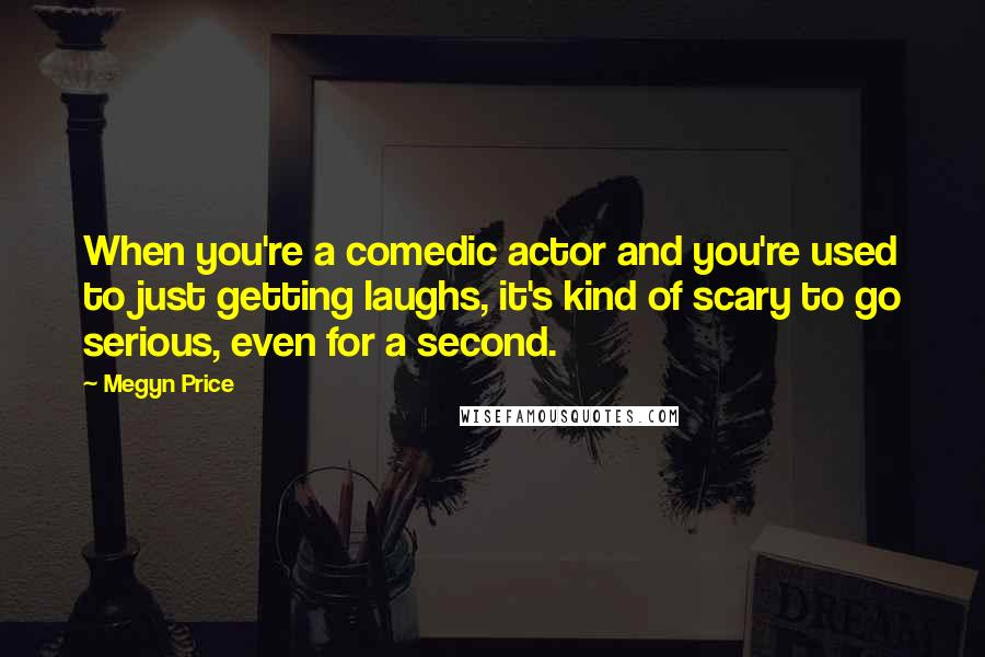 Megyn Price quotes: When you're a comedic actor and you're used to just getting laughs, it's kind of scary to go serious, even for a second.