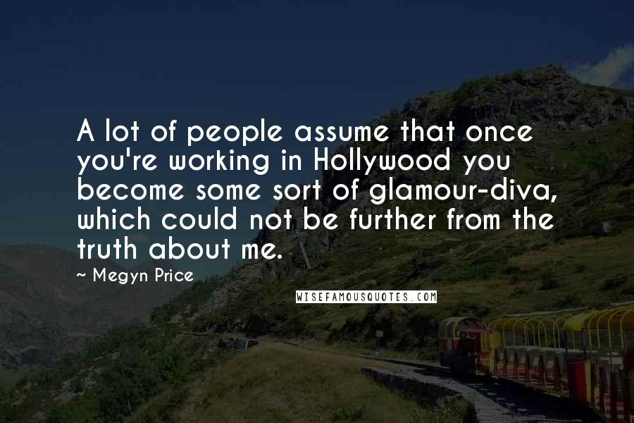 Megyn Price quotes: A lot of people assume that once you're working in Hollywood you become some sort of glamour-diva, which could not be further from the truth about me.
