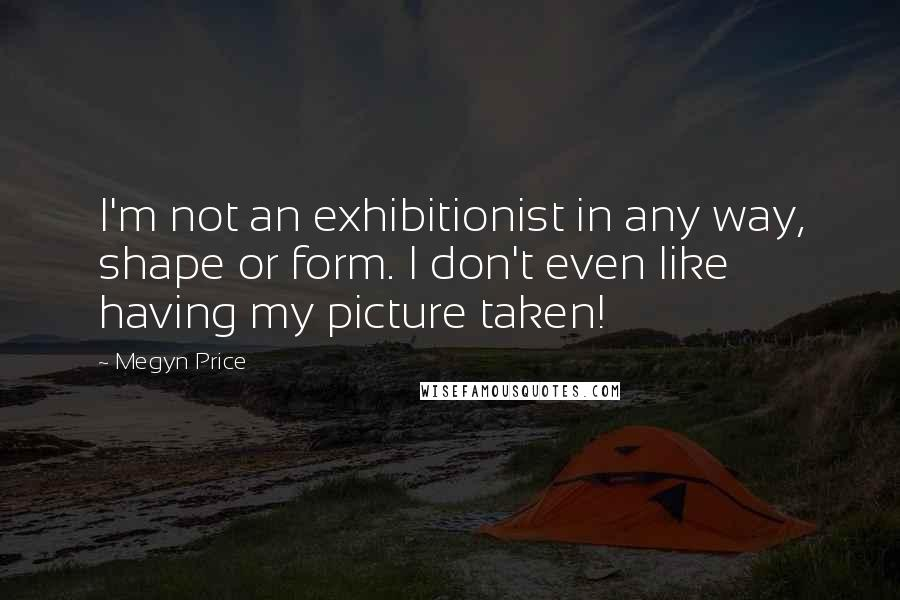 Megyn Price quotes: I'm not an exhibitionist in any way, shape or form. I don't even like having my picture taken!