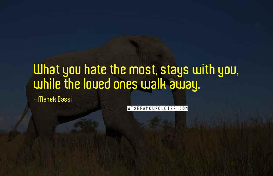 Mehek Bassi quotes: What you hate the most, stays with you, while the loved ones walk away.