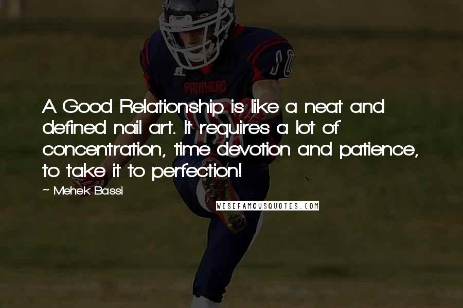 Mehek Bassi quotes: A Good Relationship is like a neat and defined nail art. It requires a lot of concentration, time devotion and patience, to take it to perfection!