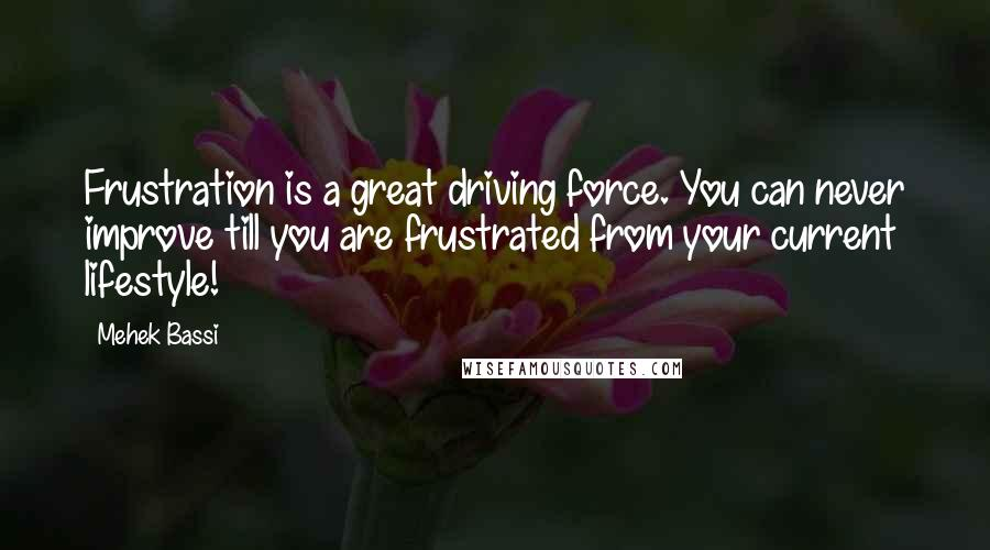 Mehek Bassi quotes: Frustration is a great driving force. You can never improve till you are frustrated from your current lifestyle!