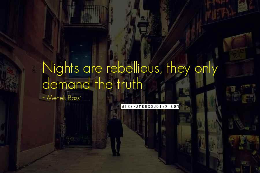 Mehek Bassi quotes: Nights are rebellious, they only demand the truth