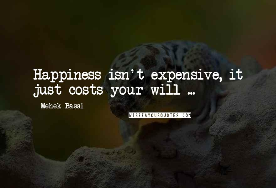 Mehek Bassi quotes: Happiness isn't expensive, it just costs your will ...