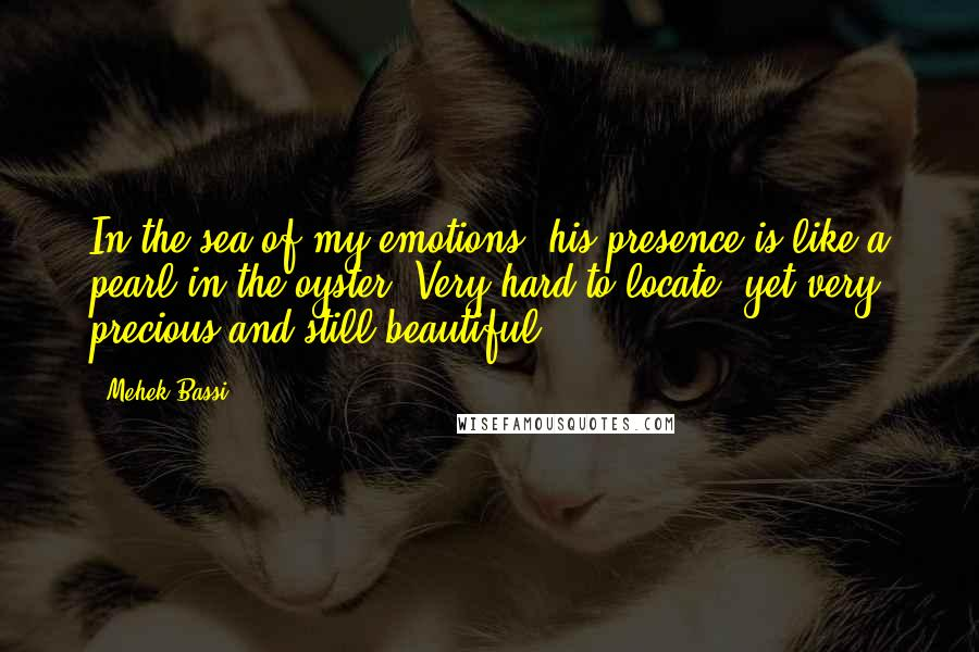 Mehek Bassi quotes: In the sea of my emotions, his presence is like a pearl in the oyster. Very hard to locate, yet very precious and still beautiful.