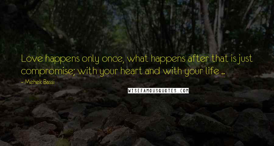 Mehek Bassi quotes: Love happens only once, what happens after that is just compromise; with your heart and with your life ...
