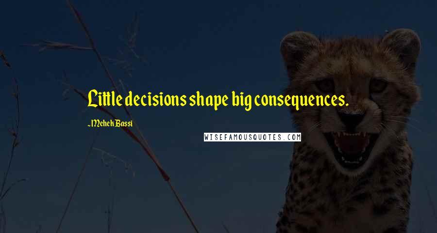 Mehek Bassi quotes: Little decisions shape big consequences.