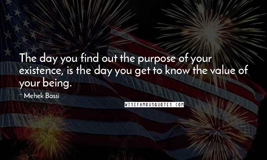 Mehek Bassi quotes: The day you find out the purpose of your existence, is the day you get to know the value of your being.
