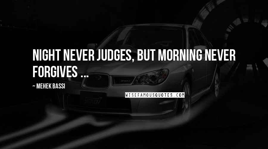 Mehek Bassi quotes: Night never judges, but morning never forgives ...
