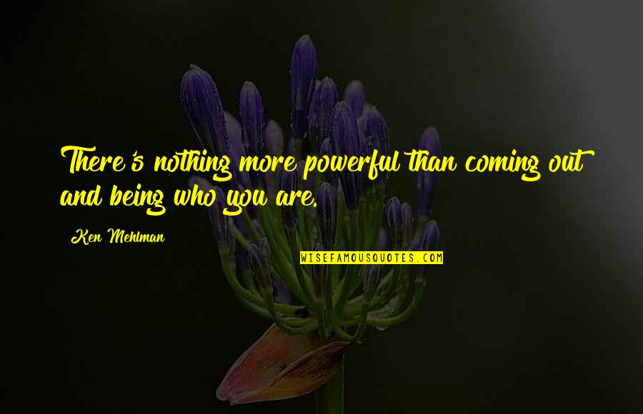 Mehlman Quotes By Ken Mehlman: There's nothing more powerful than coming out and