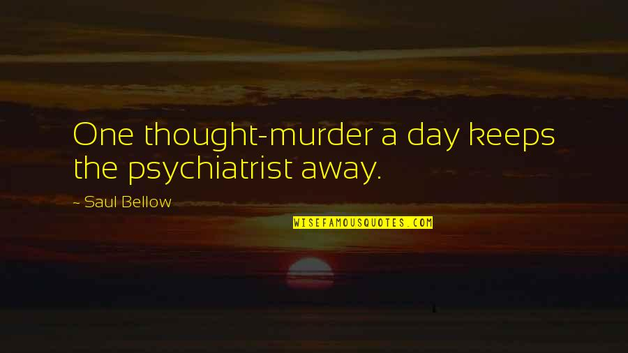 Mehlman Quotes By Saul Bellow: One thought-murder a day keeps the psychiatrist away.