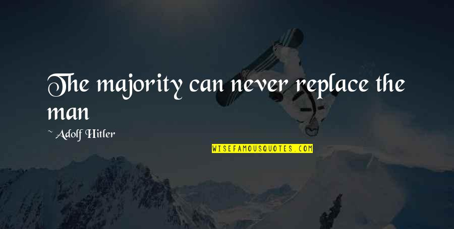 Mein Quotes By Adolf Hitler: The majority can never replace the man