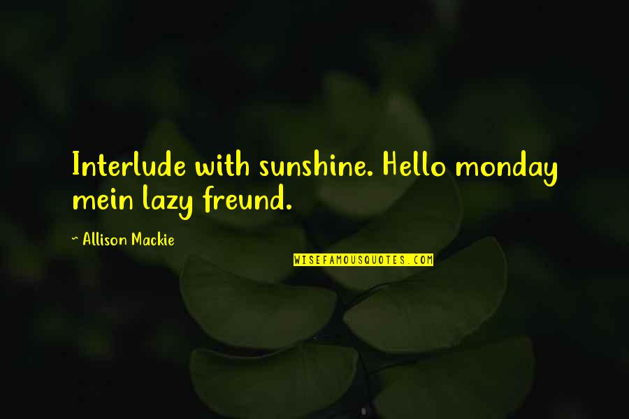 Mein Quotes By Allison Mackie: Interlude with sunshine. Hello monday mein lazy freund.