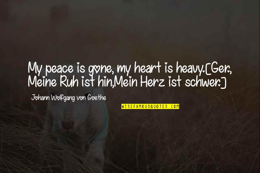 Mein Quotes By Johann Wolfgang Von Goethe: My peace is gone, my heart is heavy.[Ger.,