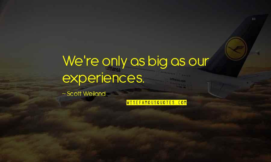 Meinhard Quotes By Scott Weiland: We're only as big as our experiences.