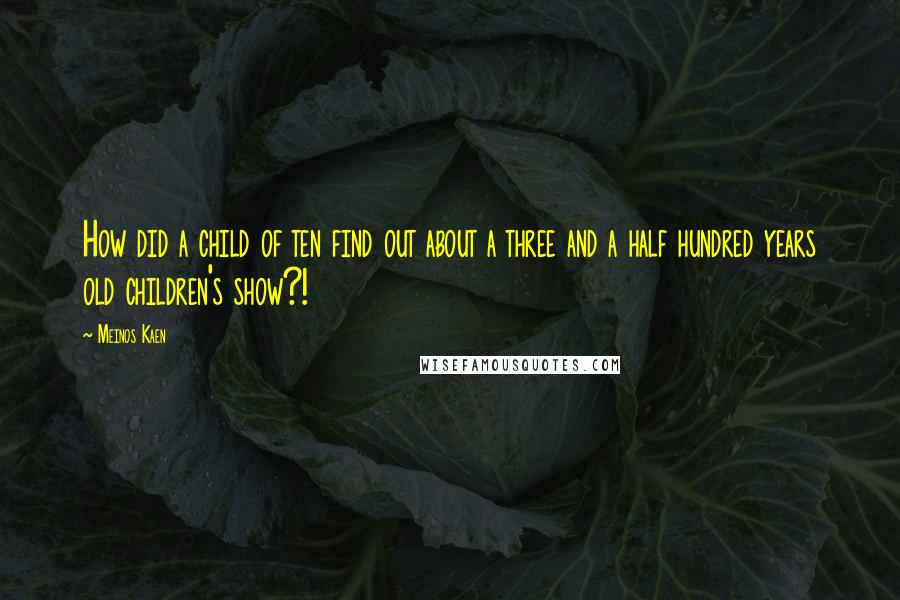 Meinos Kaen quotes: How did a child of ten find out about a three and a half hundred years old children's show?!