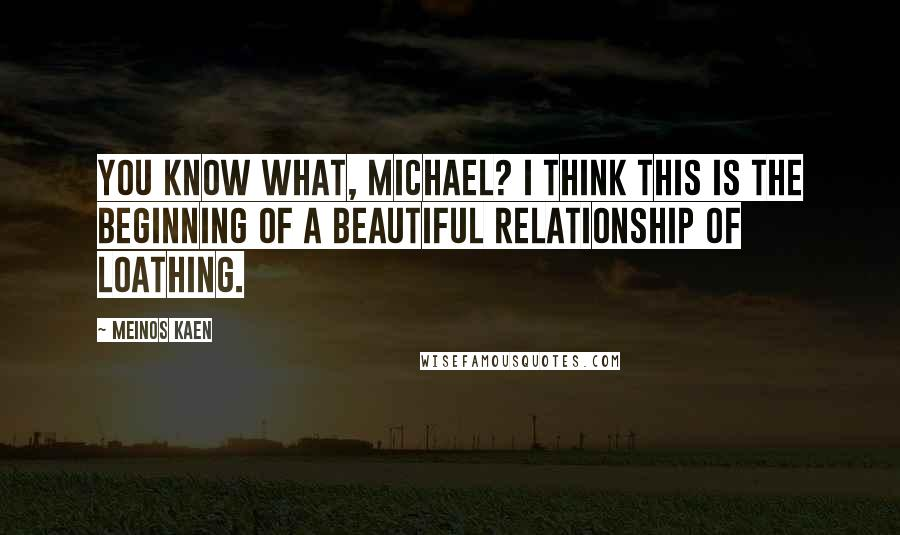 Meinos Kaen quotes: You know what, Michael? I think this is the beginning of a beautiful relationship of loathing.