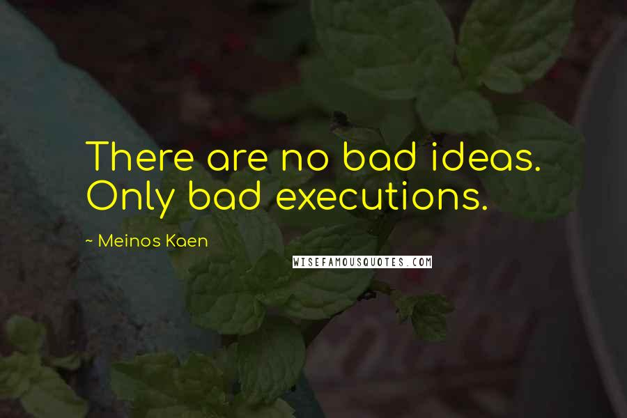Meinos Kaen quotes: There are no bad ideas. Only bad executions.