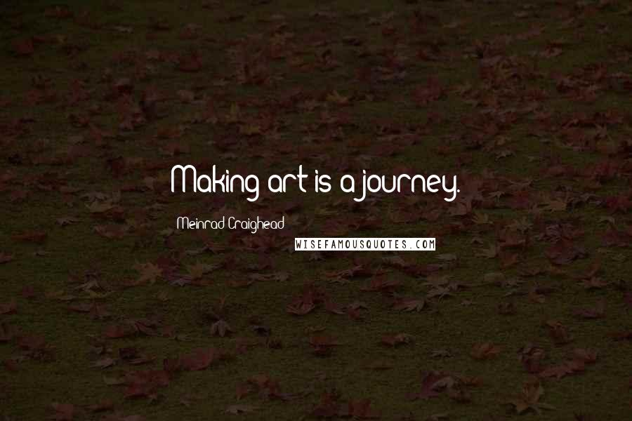Meinrad Craighead quotes: Making art is a journey.